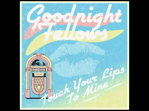 Touch Your Lips to Mine - Goodnight Fellows