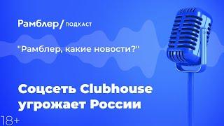 Cоцсеть Clubhouse угрожает России   Как прошла неделя – Рамблер подкаст