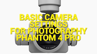 Basic Camera Settings for Photography DJI Phantom 4 Pro