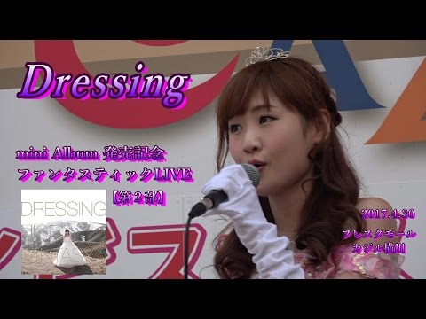 Dressing~2017.4.30_mini Album発売記念LIVE(第1部)@フレスタモールカジル横川