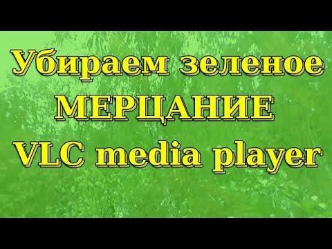 VLC Media Player зеленое мерцание при воспроизведении.