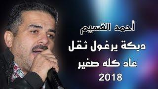 احمد القسيم 2018 دبكة يرغـول ثـقـل - عاد كله صغير - يا مارق عالطواحين 2018