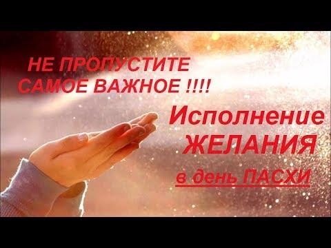 ИСПОЛНЕНИЕ ЖЕЛАНИЯ на ПАСХУ / САМОЕ ВАЖНОЕ! НЕ ПРОПУСТИТЕ