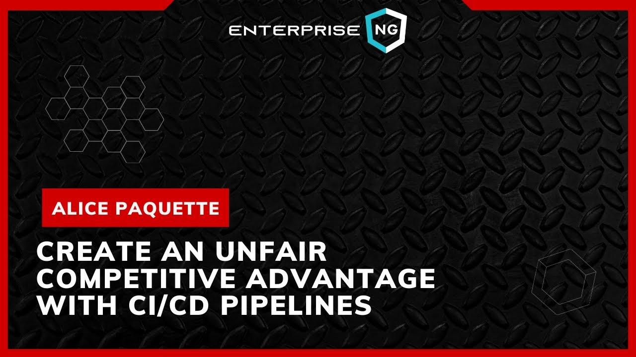 Create Unfair Competitive Advantage W/CI/CD Pipelines   Alice Paquette   EnterpriseNG 2020 #ngconf