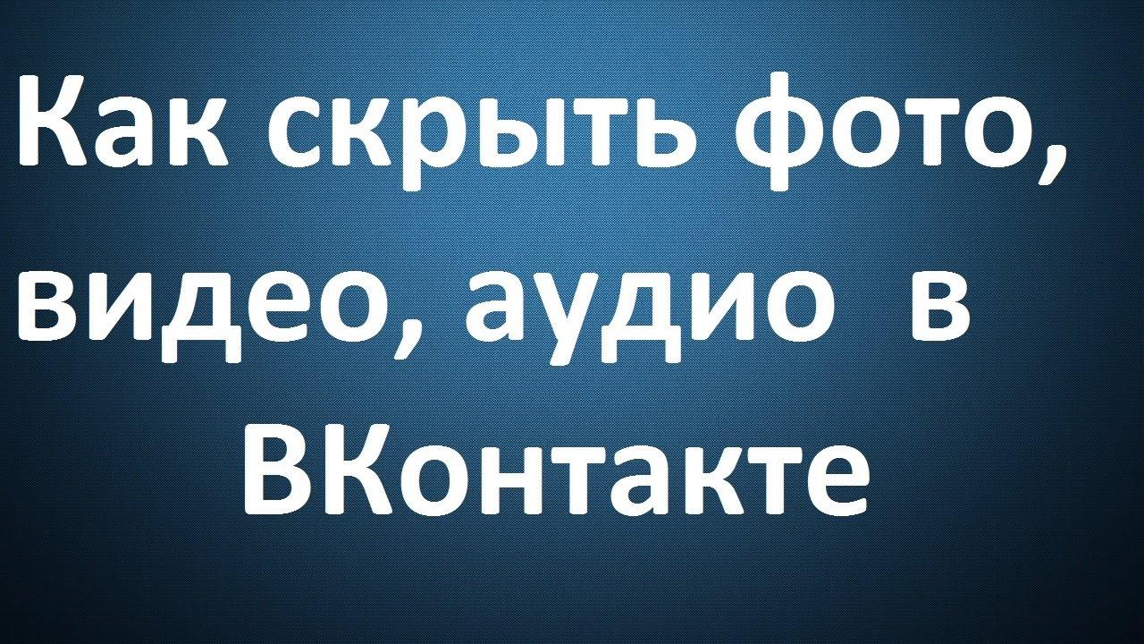 Как скрыть фото, видео, аудио  в  ВКонтакте