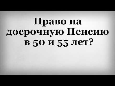 Право на досрочную Пенсию в 50 и 55 лет?