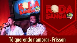 Tô Querendo Namorar - Frisson (Roda de Samba FM O Dia)