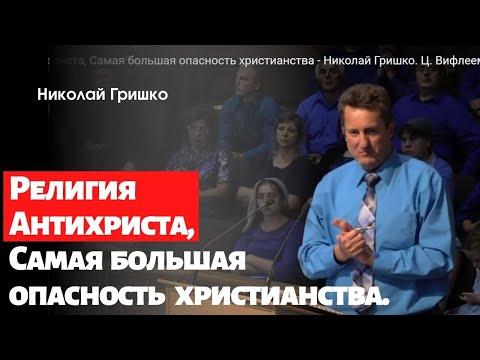 Религия Антихриста, Самая большая опасность христианства - Николай Гришко. Ц. Вифлеем, г. Спокен.