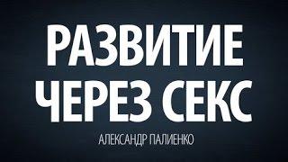 Развитие через Секс.  Александр Палиенко.