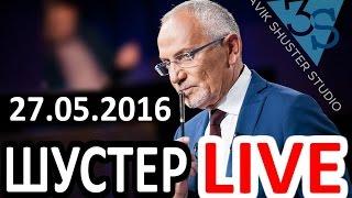 Шустер LIVE от 27.05.2016.Шустер LIVE смотреть последний выпуск 27 мая 2016