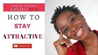 How To Stay Attractive || Grace Festus BiWeekly EP 19