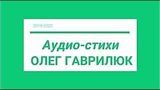 Олег Гаврилюк. Аудио- стихи .19- 20г.читает автор