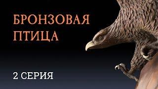 БРОНЗОВАЯ ПТИЦА | 2 СЕРИЯ