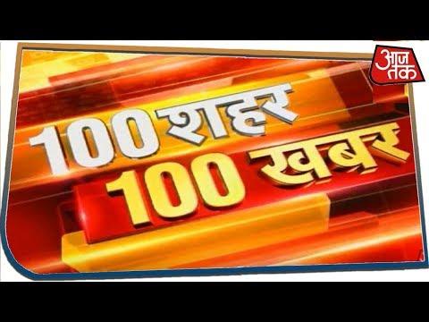 आपके शहर आपके राज्य की अभी तक की 100 बड़ी खबरें | 100 Shahar 100 Khabar