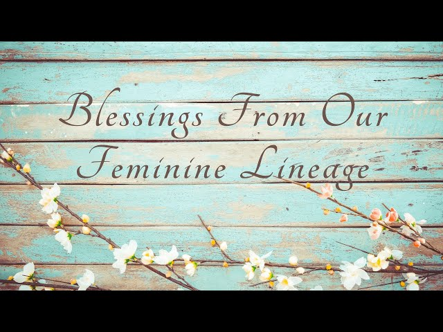 Blessings From Our Feminine Lineage