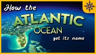 How the Atlantic Ocean Got its Name