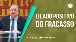 O Lado Positivo do Fracasso | Pr. Arival Dias Casimiro
