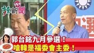 【辣新聞152】郭台銘九月參選!嗆韓是福委會主委! 2019.08.09