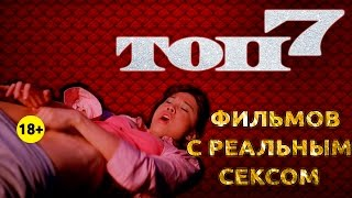 ТОП7 ФИЛЬМОВ С РЕАЛЬНЫМ СЕКСОМ