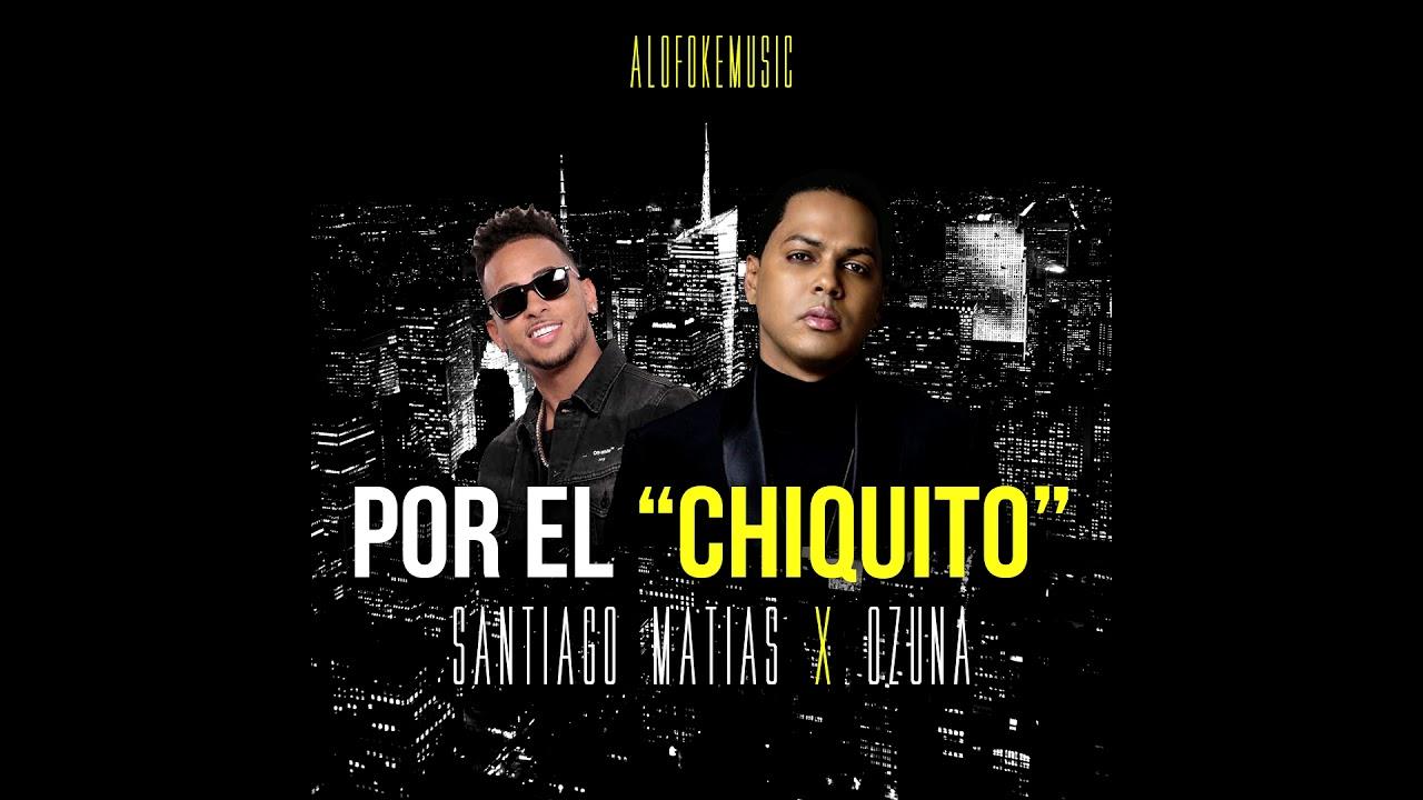 SANTIAGO MATIAS ALOFOKE FT OZUNA - POR EL CHIQUITO (DEMBOW)
