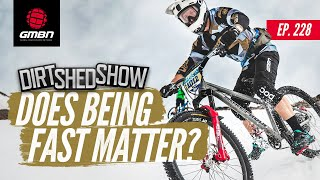 Does Going Fast Actually Matter In MTB?   Dirt Shed Show Ep. 228