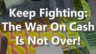 Keep Fighting: The War On Cash Is Not Over!