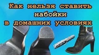 Домашние Рукожопы??? Как нельзя ставить набойки в домашних условиях As it is impossible to put heels
