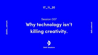 Delic Session 007: Why technology isn't killing creativity.