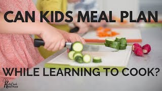 Can Kids Meal Plan While Learning to Cook? 2 Reasons Why & 3 Tips to Make it Happen!