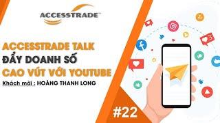 ACCESSTRADE TALK #22: ĐẨY DOANH SỐ CAO VÚT VỚI YOUTUBE - KHÁCH MỜI: HOÀNG THANH LONG