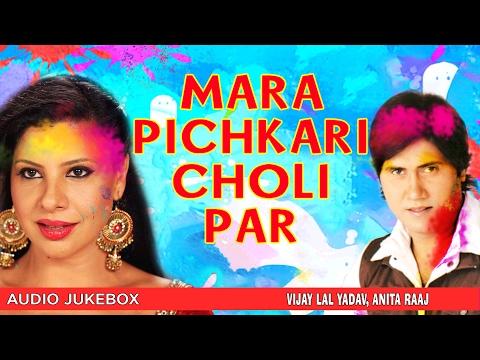 MARA PICHKARI CHOLI PAR | BHOJPURI HOLI AUDIO SONGS JUKEBOX | SINGERS- VIJAY LAL YADAV, ANITA RAAJ