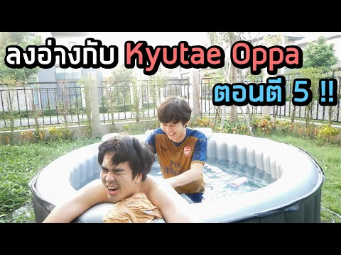 ลงอ่างกับ Kyutae Oppa ตอนตี 5 !! ค่าน้ำมันแพง...ค่าแรงก็ไม่มี