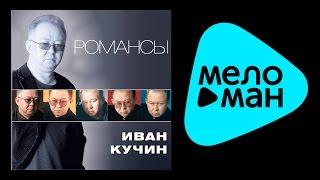 ИВАН КУЧИН - РОМАНСЫ (альбом) / IVAN KUCHIN - ROMANSY