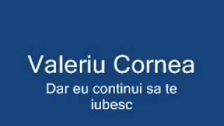 Valeriu Cornea - dar eu continui sa te iubesc.flv