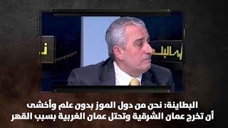 البطاينة: نحن من دول الموز بدون علم وأخشى أن تخرج عمان الشرقية وتحتل عمان الغربية بسبب القهر
