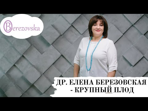 Др. Елена Березовская - Крупный плод