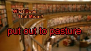 What does put out to pasture mean?