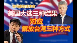 司马南对话李肃美国大选三种结果对应解放台湾三种方式