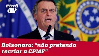 Bolsonaro nega volta da CPMF e intervenção na Petrobras