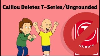 Caillou Deletes T-Series/Ungrounded