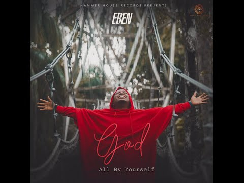 Eben – God All By Yourself