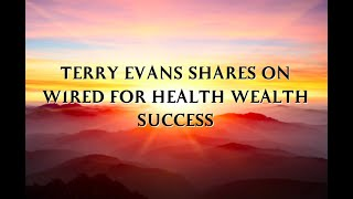 TERRY EVANS SHARES ON WIRED FOR HEALTH WEALTH SUCCESS