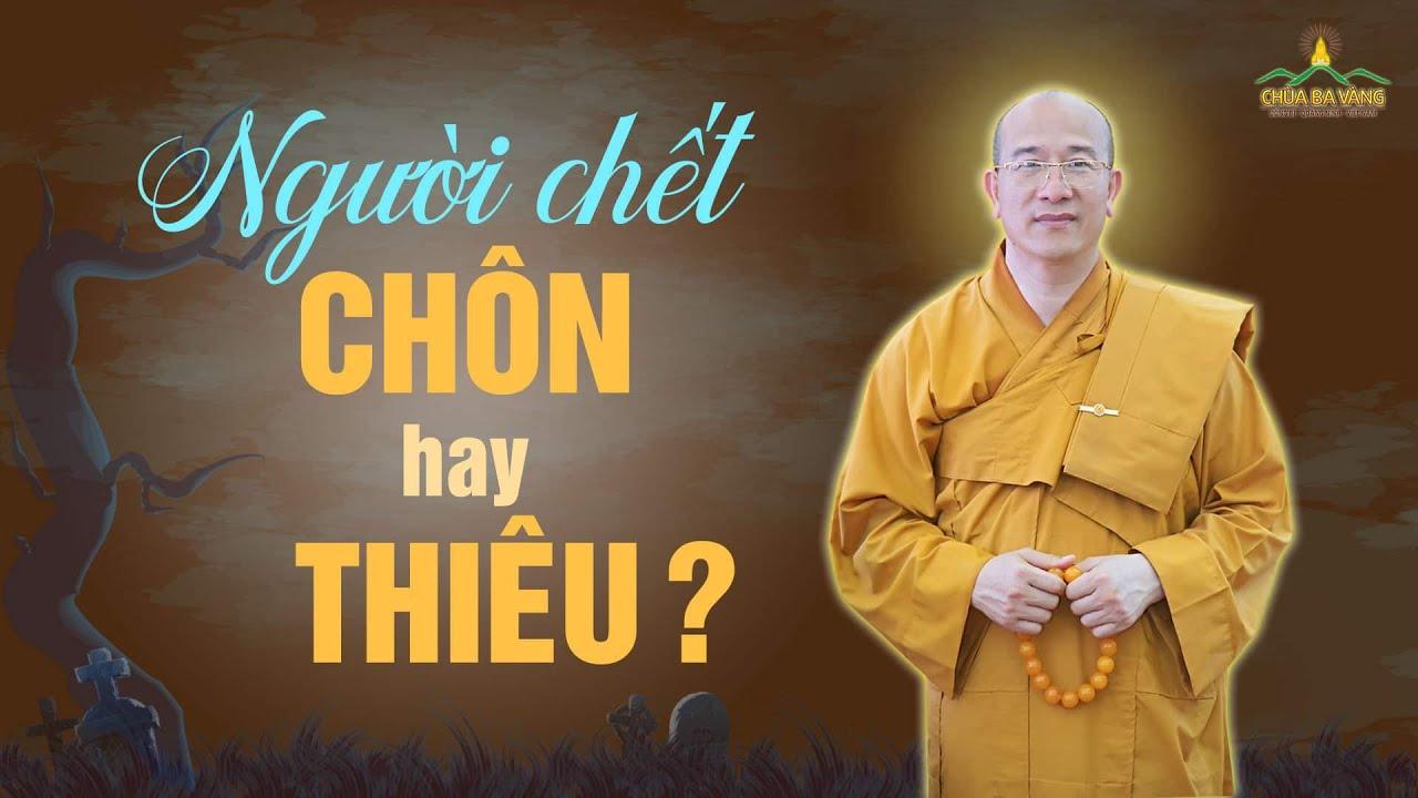 Theo Đức Phật Chết Rồi Nên Chôn Hay Thiêu? | Thầy Thích Trúc Thái Minh