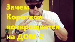 Зачем возвращается Коротков на ДОМ 2? Илья Коротков, Саша Гозиас и Константин Иванов будут жить ...