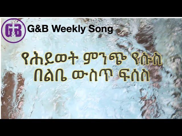 """G&B   Weekly  Song """"የሕይወት ምንጭ የሱስ"""""""