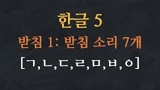 한국어 배우기 | 한글 배우기 05-받침: 받침소리 7개 - Learn Korean Alphabet | Hangeul - Final Consonants