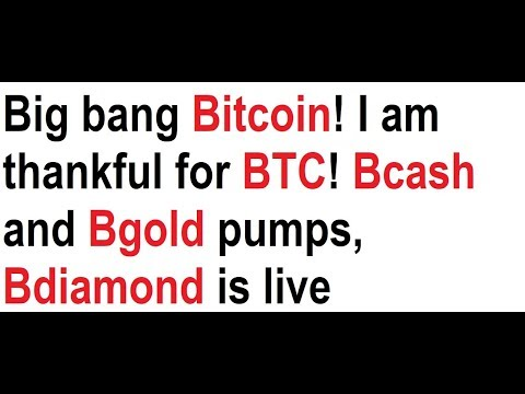 Big bang Bitcoin! I am thankful for BTC! Bcash and Bgold pumps, Bdiamond