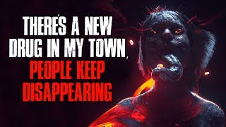 'There's A New Drug In My Town, People Keep Disappearing' Creepypasta