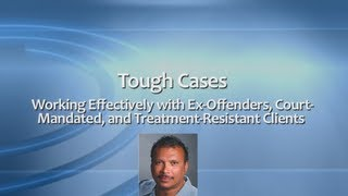 Tough Cases: Working Effectively with Ex-Offenders, Court-Mandated, and Treatment-Resistant Clients