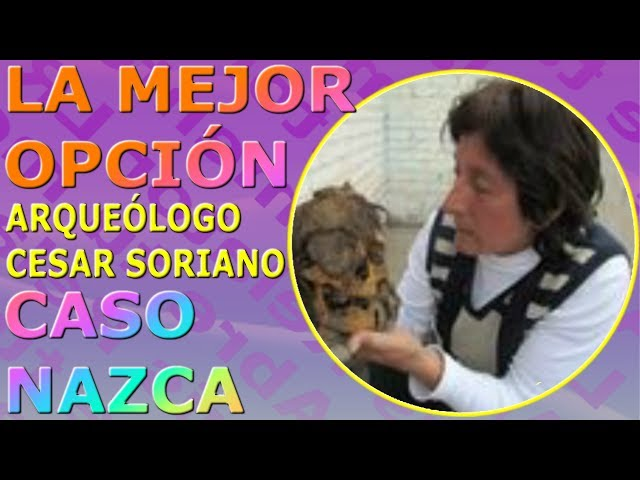 Caso Seres de Nasca - Arqueólogo Cesar Soriano, la mejor opción!!
